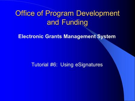 Office of Program Development and Funding Electronic Grants Management System Tutorial #6: Using eSignatures.