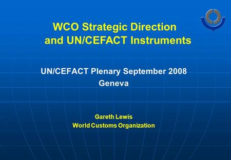 WCO Strategic Direction UN/CEFACT Plenary September 2008 Geneva Gareth Lewis World Customs Organization and UN/CEFACT Instruments.