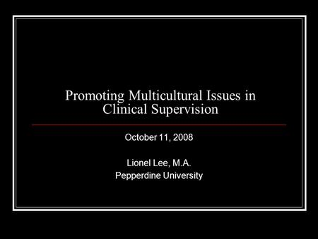 Promoting Multicultural Issues in Clinical Supervision October 11, 2008 Lionel Lee, M.A. Pepperdine University.