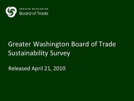 Greater Washington Board of Trade Sustainability Survey Released April 21, 2010.