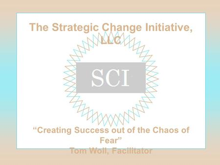 "The Strategic Change Initiative, LLC ""Creating Success out of the Chaos of Fear"" Tom Woll, Facilitator."