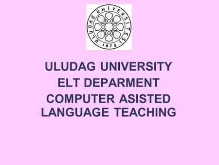 ULUDAG UNIVERSITY ELT DEPARMENT COMPUTER ASISTED LANGUAGE TEACHING.