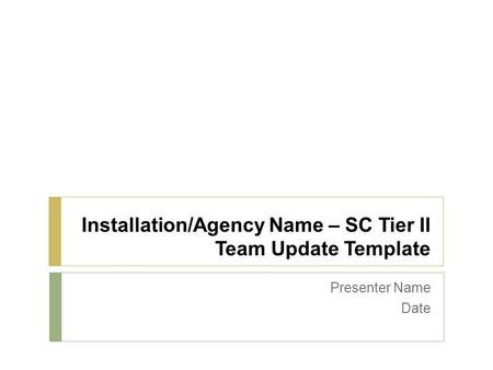 Installation/Agency Name – SC Tier II Team Update Template Presenter Name Date.