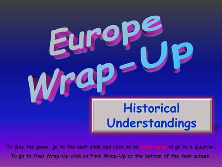 Historical Understandings To play the game, go to the next slide and click on an point value to go to a question. To go to final Wrap-Up click on Final.