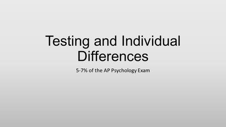 Testing and Individual Differences 5-7% of the AP Psychology Exam.