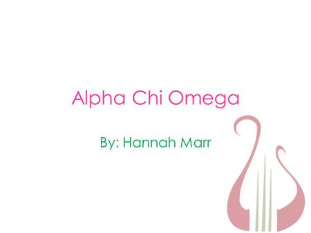 Alpha Chi Omega By: Hannah Marr. Why Alpha Chi Omega? I am a sister of AXΩ here at Washington College. I am proud of all of my sisters and love being.