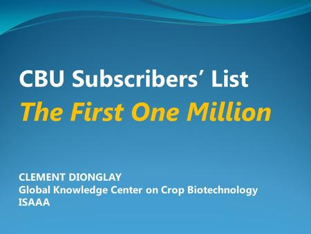 CBU Subscribers' List The First One Million CLEMENT DIONGLAY Global Knowledge Center on Crop Biotechnology ISAAA.