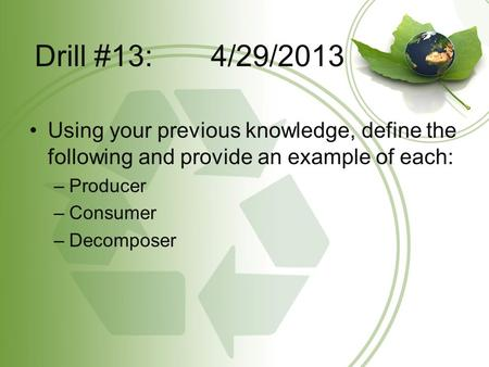 Drill #13: 4/29/2013 Using your previous knowledge, define the following and provide an example of each: –Producer –Consumer –Decomposer.
