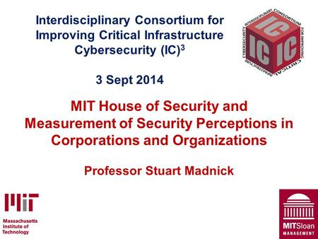 Interdisciplinary Consortium for Improving Critical Infrastructure Cybersecurity (IC) 3 3 Sept 2014 MIT House of Security and Measurement of Security Perceptions.
