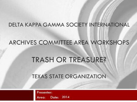 DELTA KAPPA GAMMA SOCIETY INTERNATIONAL ARCHIVES COMMITTEE AREA WORKSHOPS TRASH OR TREASURE? TEXAS STATE ORGANIZATION Presenter: Area: Date: 2014.