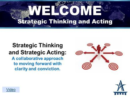 WELCOME Strategic Thinking and Acting Strategic Thinking and Strategic Acting: A collaborative approach to moving forward with clarity and conviction.