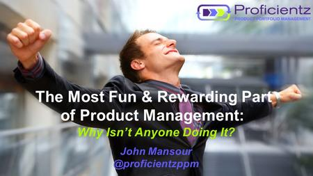 Copyright 2013 Proficientz, Inc. All rights reserved. The Most Fun & Rewarding Part of Product Management: Why Isn't Anyone Doing It? John