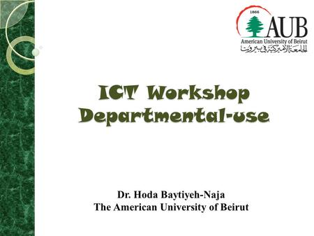 ICT Workshop Departmental-use Dr. Hoda Baytiyeh-Naja The American University of Beirut.