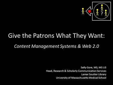 Give the Patrons What They Want: Content Management Systems & Web 2.0 Sally Gore, MS, MS LIS Head, Research & Scholarly Communication Services Lamar Soutter.