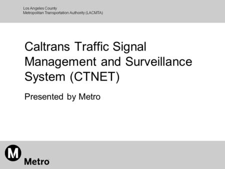 Los Angeles County Metropolitan Transportation Authority (LACMTA) Caltrans Traffic Signal Management and Surveillance System (CTNET) Presented by Metro.