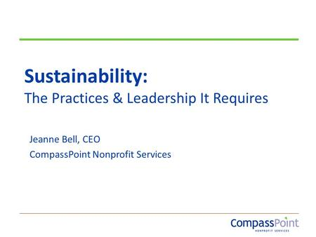 Sustainability: The Practices & Leadership It Requires Jeanne Bell, CEO CompassPoint Nonprofit Services.