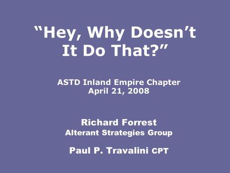 "Richard Forrest Alterant Strategies Group Paul P. Travalini CPT ASTD Inland Empire Chapter April 21, 2008 ""Hey, Why Doesn't It Do That?"""