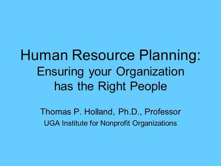 Human Resource Planning: Ensuring your Organization has the Right People Thomas P. Holland, Ph.D., Professor UGA Institute for Nonprofit Organizations.