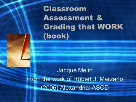 Classroom Assessment & Grading that WORK (book) Jacque Melin From the work of Robert J. Marzano (2006) Alexandria: ASCD.