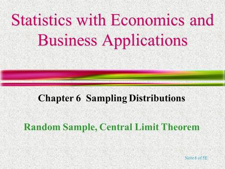 Note 8 of 5E Statistics with Economics and Business Applications Chapter 6 Sampling Distributions Random Sample, Central Limit Theorem.