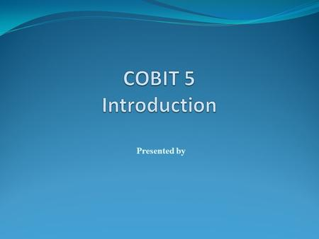 COBIT 5 Introduction Presented by.