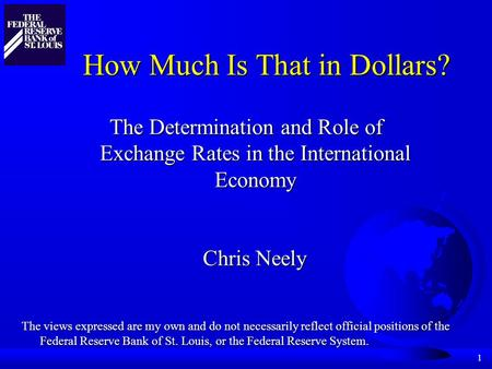1 How Much Is That in Dollars? The Determination and Role of Exchange Rates in the International Economy Chris Neely The views expressed are my own and.