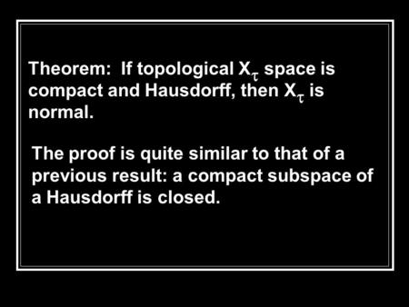 The proof is quite similar to that of a previous result: a compact subspace of a Hausdorff is closed. Theorem: If topological X  space is compact and.