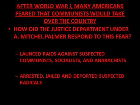 AFTER WORLD WAR I, MANY AMERICANS FEARED THAT COMMUNISTS WOULD TAKE OVER THE COUNTRY HOW DID THE JUSTICE DEPARTMENT UNDER A. MITCHEL PALMER RESPOND TO.