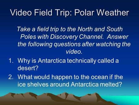 Video Field Trip: Polar Weather Take a field trip to the North and South Poles with Discovery Channel. Answer the following questions after watching the.