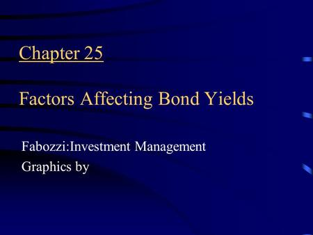 Chapter 25 Factors Affecting Bond Yields Fabozzi:Investment Management Graphics by.