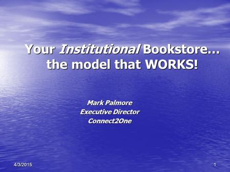 14/3/2015 Your Institutional Bookstore… the model that WORKS! Mark Palmore Executive Director Connect2One.
