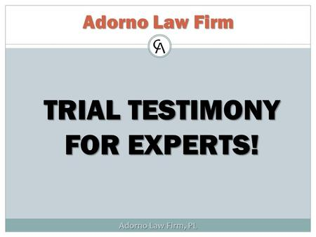 Adorno Law Firm, PL Adorno Law Firm TRIAL TESTIMONY FOR EXPERTS!