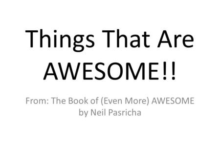 Things That Are AWESOME!! From: The Book of (Even More) AWESOME by Neil Pasricha.