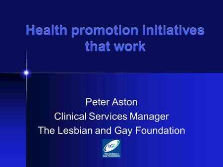 Health promotion initiatives that work Peter Aston Clinical Services Manager The Lesbian and Gay Foundation.