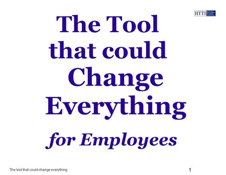 The tool that could change everything 1 The Tool that could for Employees Change Everything.
