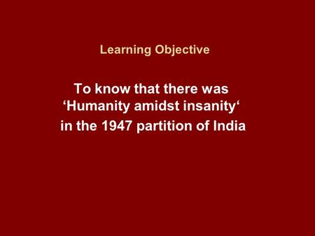 Learning Objective To know that there was 'Humanity amidst insanity' in the 1947 partition of India.