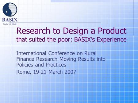 BASIX Equity for Equity Research to Design a Product that suited the poor: BASIX's Experience International Conference on Rural Finance Research Moving.