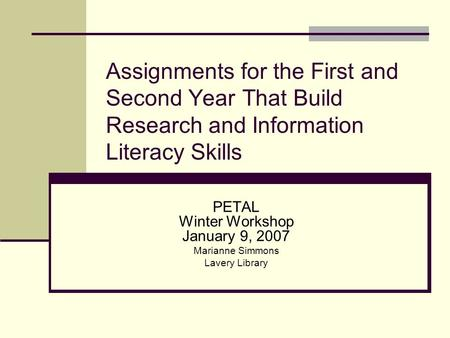 Assignments for the First and Second Year That Build Research and Information Literacy Skills PETAL Winter Workshop January 9, 2007 Marianne Simmons Lavery.