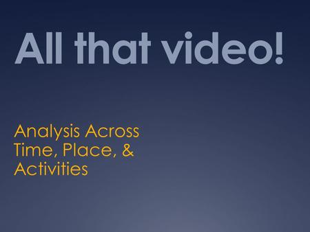 All that video! Analysis Across Time, Place, & Activities.