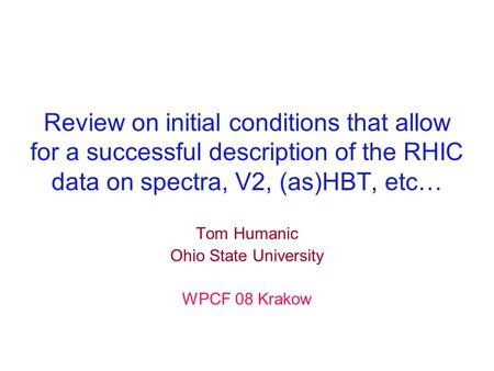 Review on initial conditions that allow for a successful description of the RHIC data on spectra, V2, (as)HBT, etc… Tom Humanic Ohio State University WPCF.
