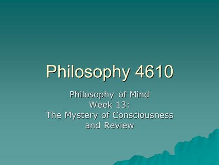 Philosophy 4610 Philosophy of Mind Week 13: The Mystery of Consciousness and Review.