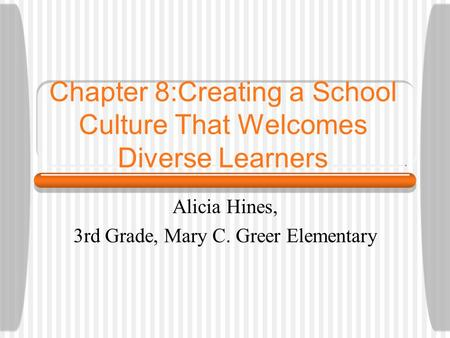 Chapter 8:Creating a School Culture That Welcomes Diverse Learners Alicia Hines, 3rd Grade, Mary C. Greer Elementary.