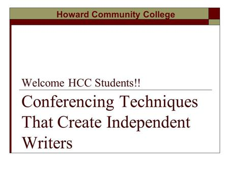 Welcome HCC Students!! Conferencing Techniques That Create Independent Writers Howard Community College.