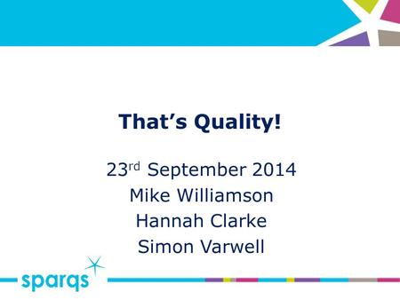 That's Quality! 23 rd September 2014 Mike Williamson Hannah Clarke Simon Varwell.