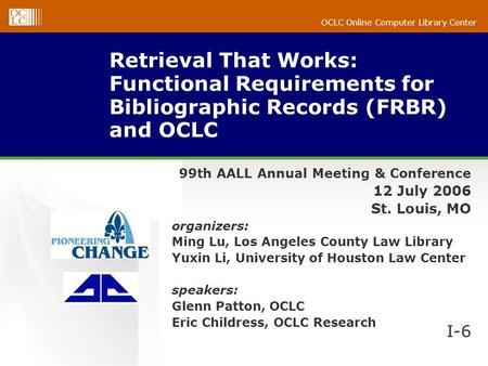 OCLC Online Computer Library Center Retrieval That Works: Functional Requirements for Bibliographic Records (FRBR) and OCLC 99th AALL Annual Meeting &