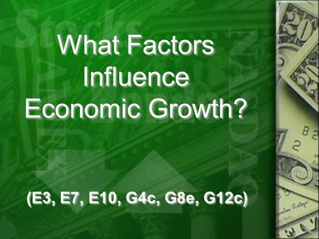 What Factors Influence Economic Growth? (E3, E7, E10, G4c, G8e, G12c)