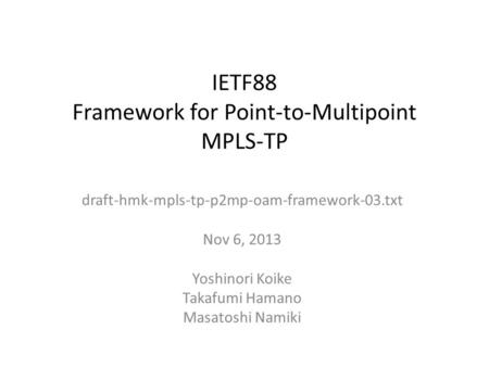 IETF88 Framework for Point-to-Multipoint MPLS-TP draft-hmk-mpls-tp-p2mp-oam-framework-03.txt Nov 6, 2013 Yoshinori Koike Takafumi Hamano Masatoshi Namiki.