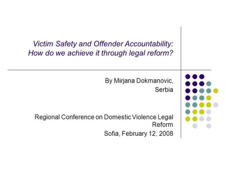 Victim Safety and Offender Accountability: How do we achieve it through legal reform? By Mirjana Dokmanovic, Serbia Regional Conference on Domestic Violence.