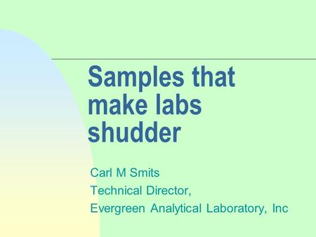 Samples that make labs shudder Carl M Smits Technical Director, Evergreen Analytical Laboratory, Inc.