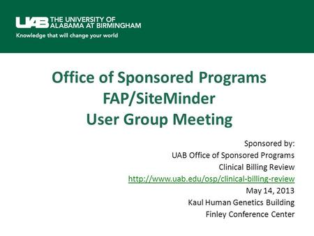 Office of Sponsored Programs FAP/SiteMinder User Group Meeting Sponsored by: UAB Office of Sponsored Programs Clinical Billing Review